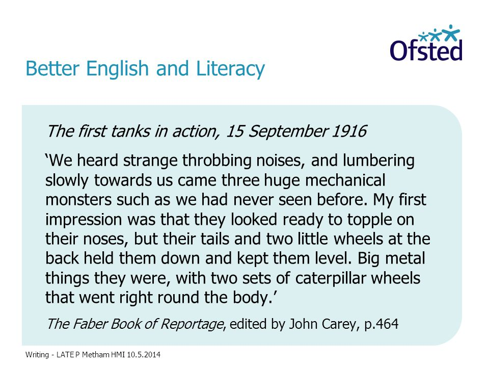 Better English and Literacy The first tanks in action, 15 September 1916 'We heard strange throbbing noises, and lumbering slowly towards us came three huge mechanical monsters such as we had never seen before.