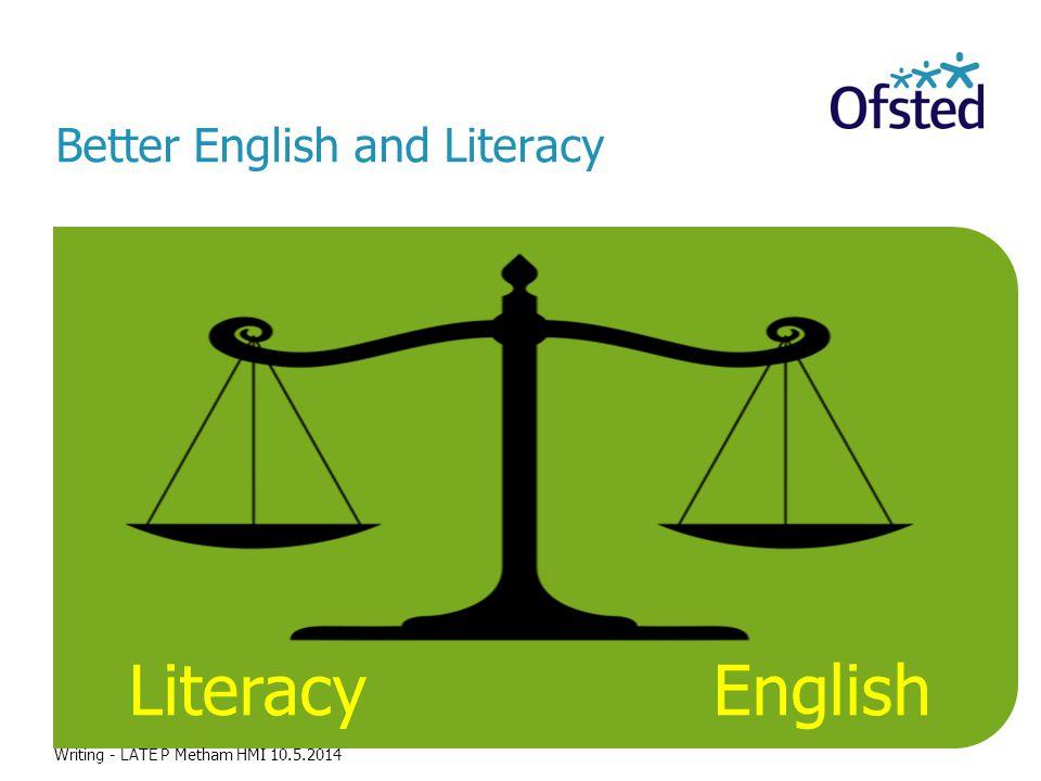 Literacy English The challenge Better English and Literacy Writing - LATE P Metham HMI 10.5.2014