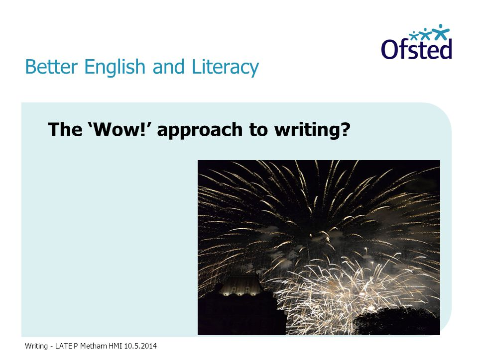 Better English and Literacy The 'Wow!' approach to writing? Writing - LATE P Metham HMI 10.5.2014