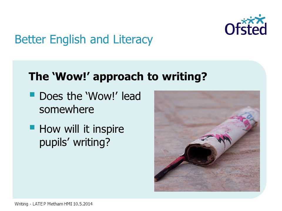 Better English and Literacy The 'Wow!' approach to writing?  Does the 'Wow!' lead somewhere purposeful?  How will it inspire pupils' writing? Writin