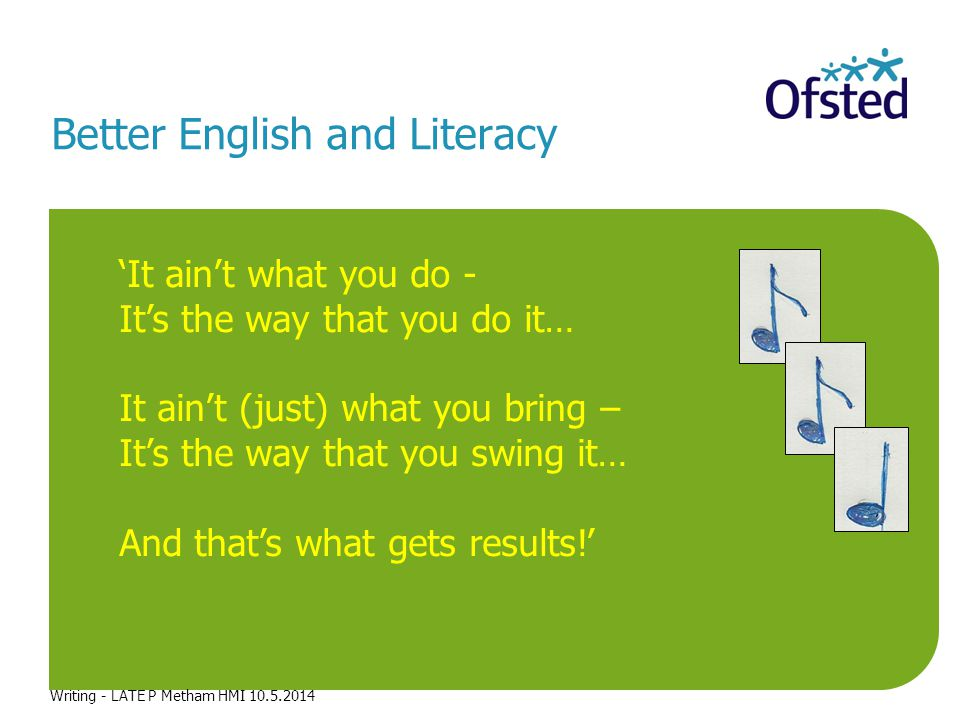 The challenge Better English and Literacy Writing - LATE P Metham HMI 10.5.2014 'It ain't what you do - It's the way that you do it… It ain't (just) what you bring – It's the way that you swing it… And that's what gets results!'