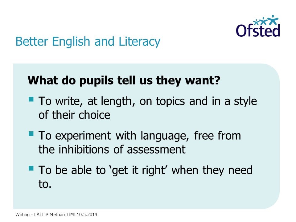 Better English and Literacy What do pupils tell us they want?  To write, at length, on topics and in a style of their choice  To experiment with lan