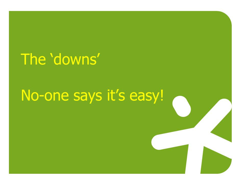 The 'downs' No-one says it's easy!