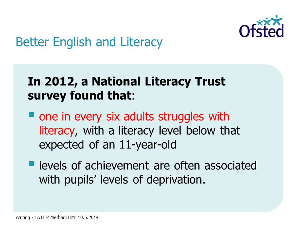 Better English and Literacy In 2012, a National Literacy Trust survey found that:  one in every six adults struggles with literacy, with a literacy level below that expected of an 11-year-old  levels of achievement are often associated with pupils' levels of deprivation.