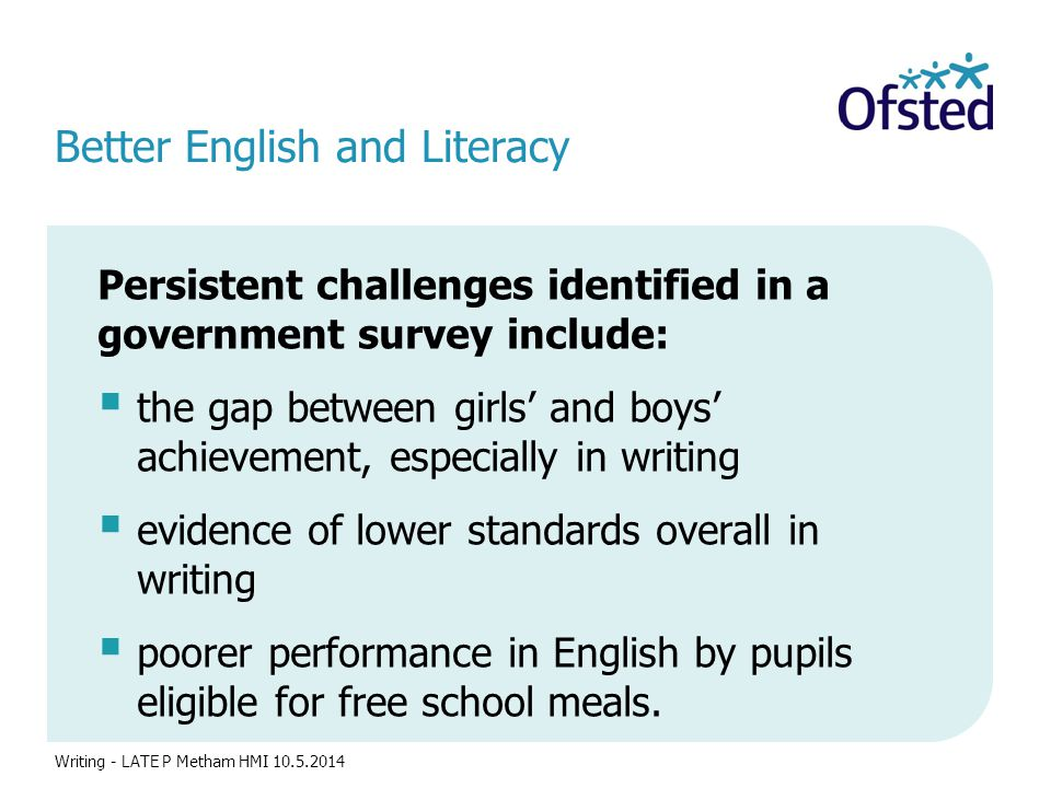 Better English and Literacy Persistent challenges identified in a government survey include:  the gap between girls' and boys' achievement, especially in writing  evidence of lower standards overall in writing  poorer performance in English by pupils eligible for free school meals.