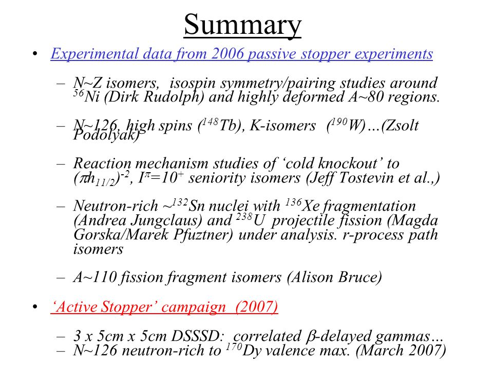 Summary Experimental data from 2006 passive stopper experiments –N~Z isomers, isospin symmetry/pairing studies around 56 Ni (Dirk Rudolph) and highly deformed A~80 regions.
