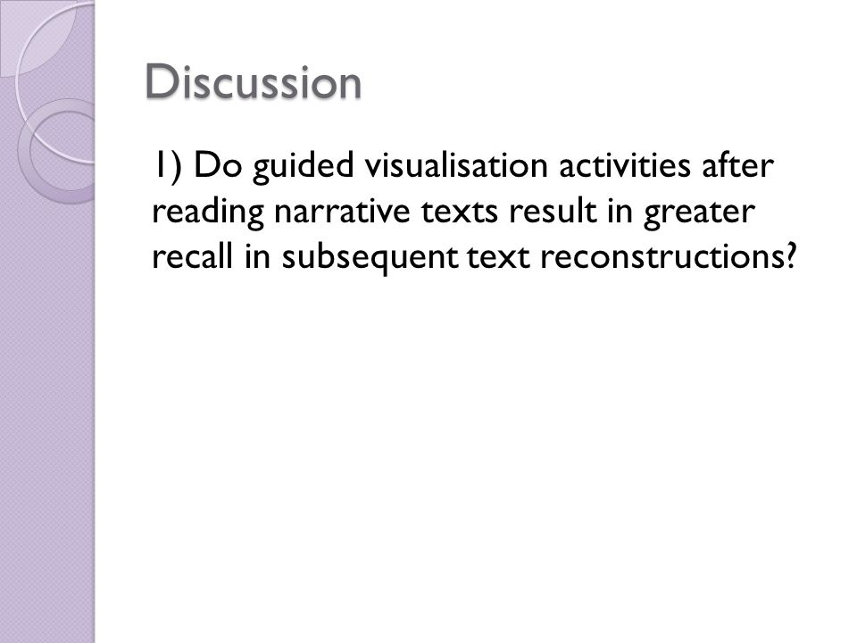 Discussion 1) Do guided visualisation activities after reading narrative texts result in greater recall in subsequent text reconstructions