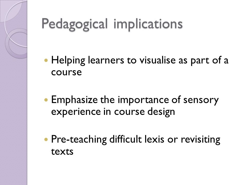 Pedagogical implications Helping learners to visualise as part of a course Emphasize the importance of sensory experience in course design Pre-teaching difficult lexis or revisiting texts