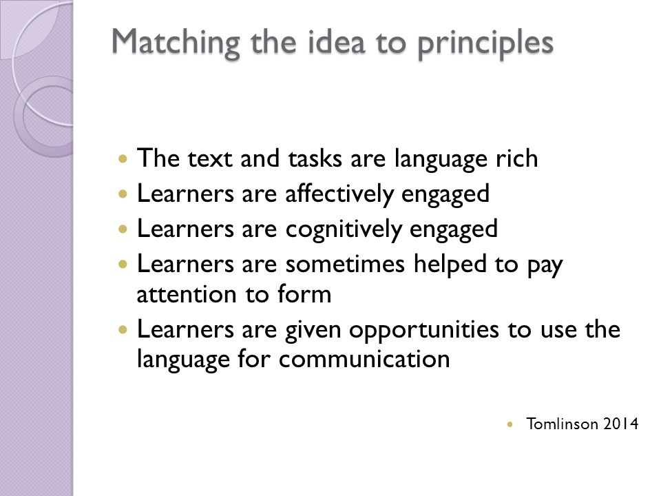 Matching the idea to principles The text and tasks are language rich Learners are affectively engaged Learners are cognitively engaged Learners are sometimes helped to pay attention to form Learners are given opportunities to use the language for communication Tomlinson 2014