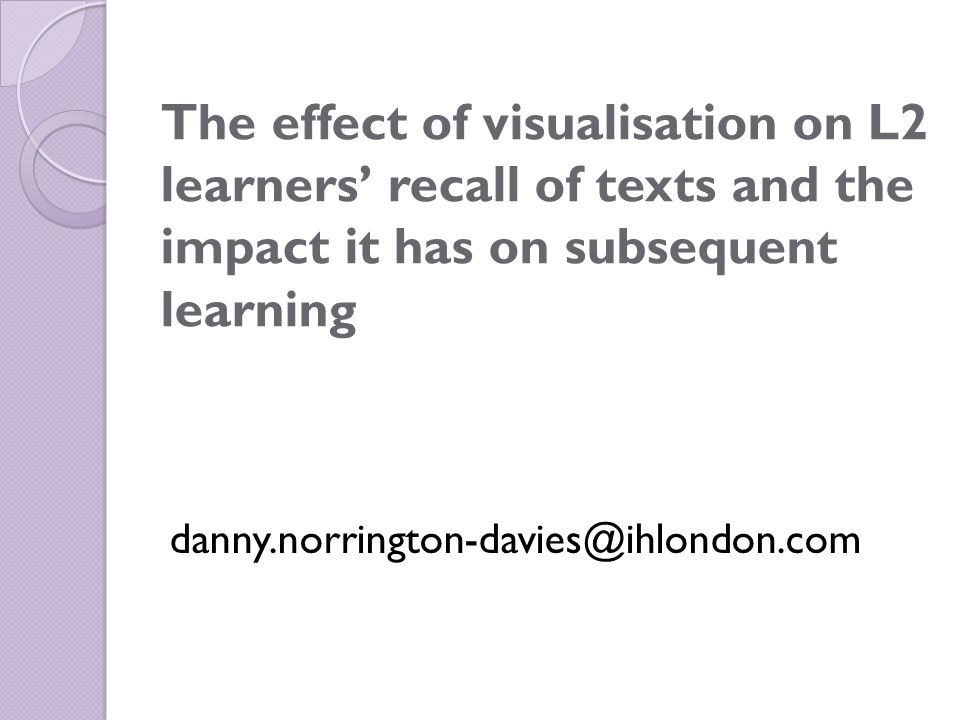The effect of visualisation on L2 learners' recall of texts and the impact it has on subsequent learning danny.norrington-davies@ihlondon.com