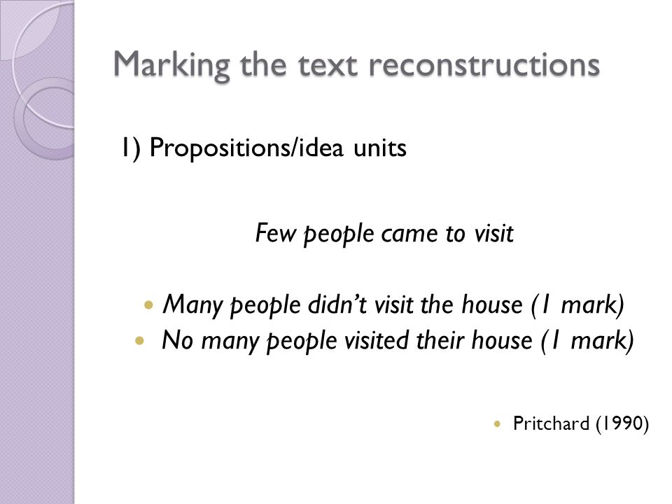 Marking the text reconstructions 1) Propositions/idea units Few people came to visit Many people didn't visit the house (1 mark) No many people visited their house (1 mark) Pritchard (1990)