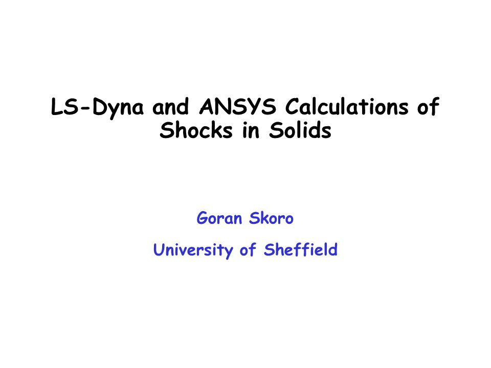 LS-Dyna and ANSYS Calculations of Shocks in Solids Goran Skoro University of Sheffield