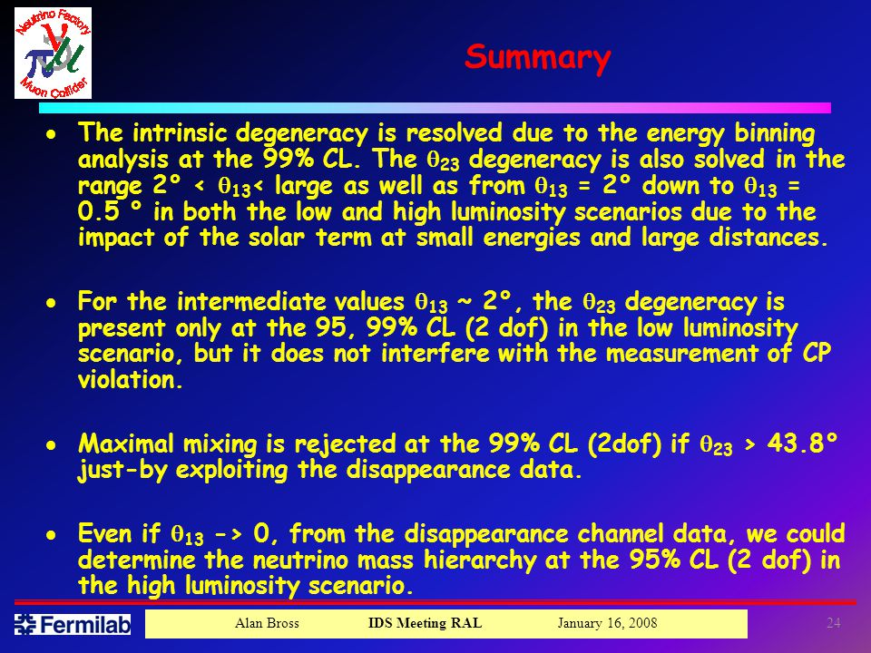 Alan Bross IDS Meeting RAL January 16, Summary  The intrinsic degeneracy is resolved due to the energy binning analysis at the 99% CL.