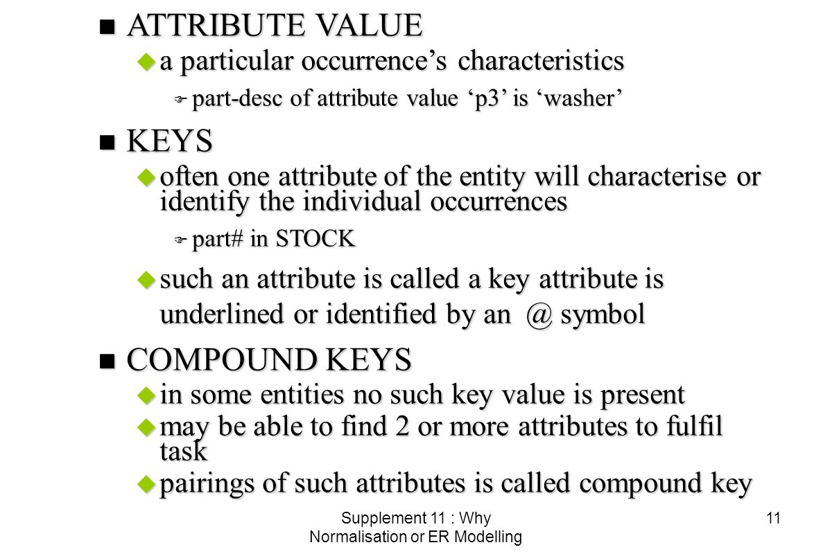 Supplement 11 : Why Normalisation or ER Modelling 11 n ATTRIBUTE VALUE u a particular occurrence's characteristics F part-desc of attribute value 'p3' is 'washer' n KEYS u often one attribute of the entity will characterise or identify the individual occurrences F part# in STOCK u such an attribute is called a key attribute is underlined or identified by symbol n COMPOUND KEYS u in some entities no such key value is present u may be able to find 2 or more attributes to fulfil task u pairings of such attributes is called compound key