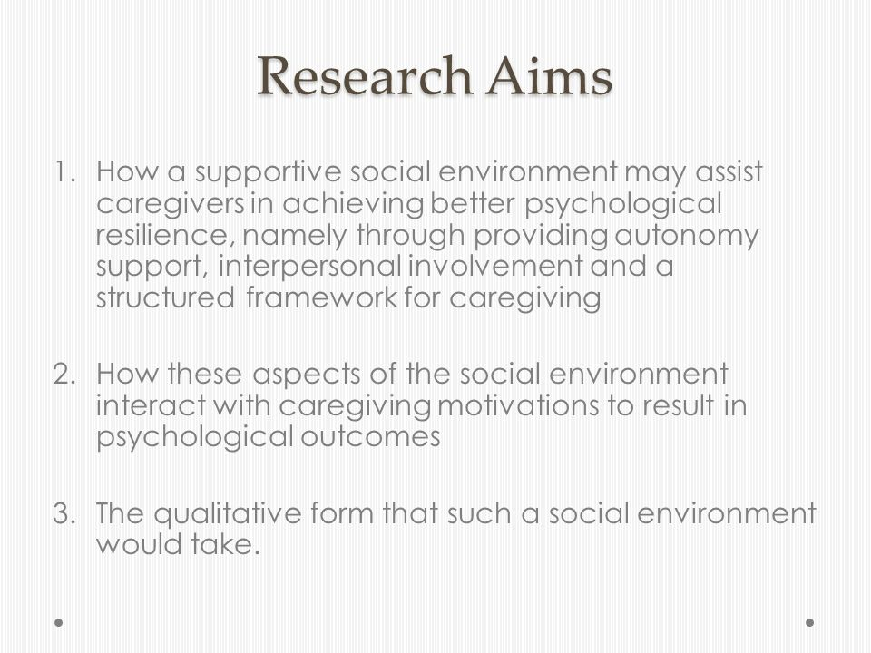 Research Aims 1.How a supportive social environment may assist caregivers in achieving better psychological resilience, namely through providing autonomy support, interpersonal involvement and a structured framework for caregiving 2.How these aspects of the social environment interact with caregiving motivations to result in psychological outcomes 3.The qualitative form that such a social environment would take.