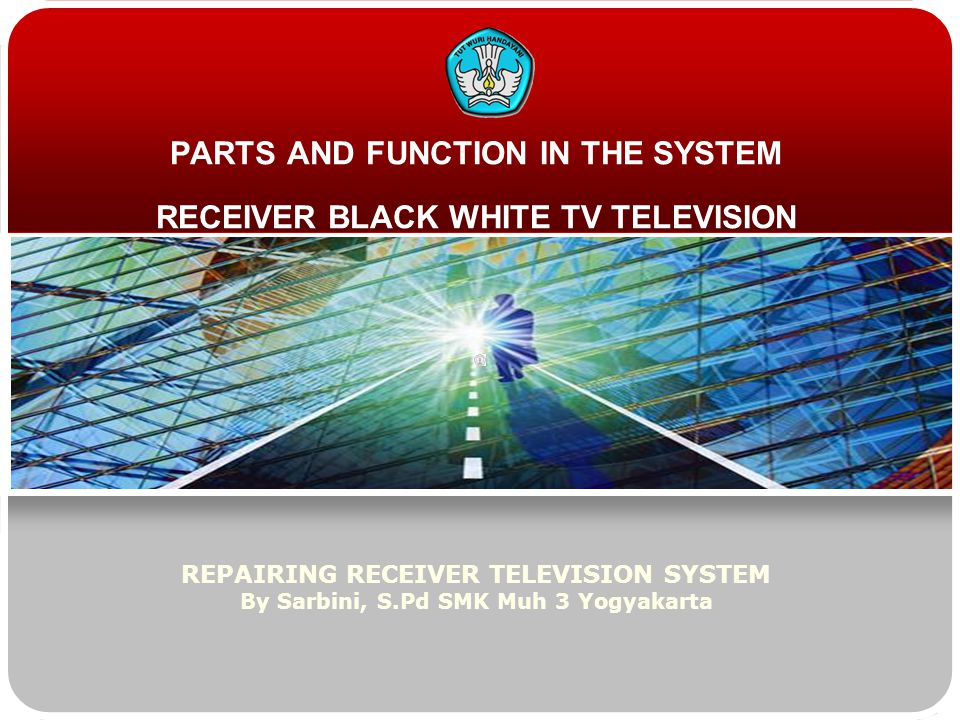 PARTS AND FUNCTION IN THE SYSTEM RECEIVER BLACK WHITE TV TELEVISION REPAIRING RECEIVER TELEVISION SYSTEM By Sarbini, S.Pd SMK Muh 3 Yogyakarta
