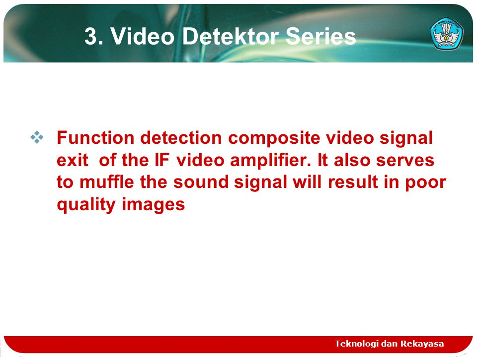 Teknologi dan Rekayasa 3. Video Detektor Series  Function detection composite video signal exit of the IF video amplifier. It also serves to muffle t