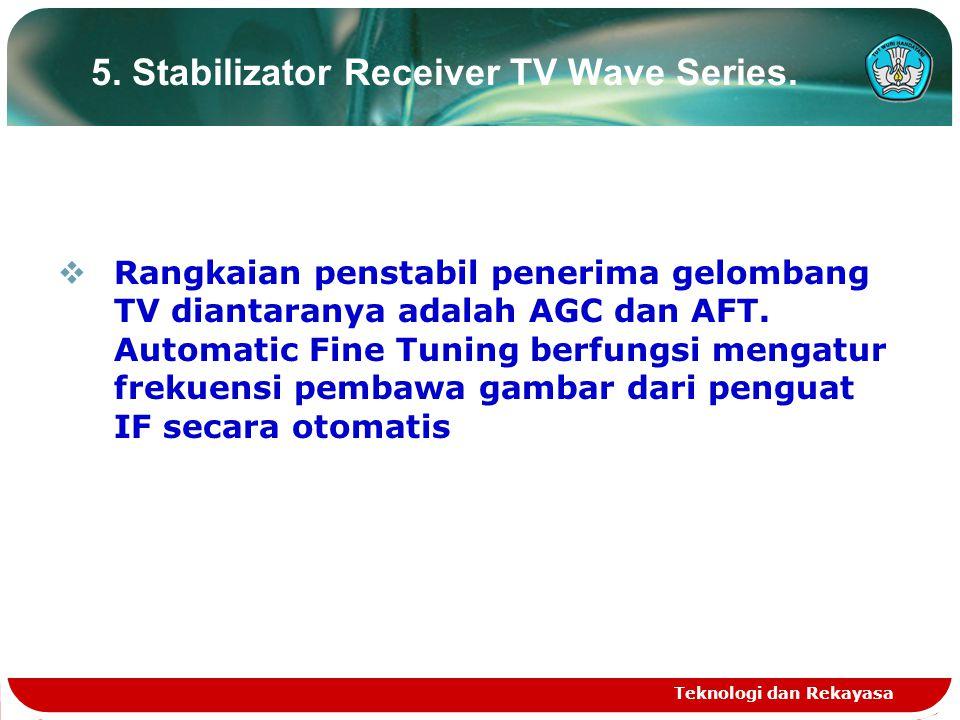 Teknologi dan Rekayasa 5. Stabilizator Receiver TV Wave Series.  Rangkaian penstabil penerima gelombang TV diantaranya adalah AGC dan AFT. Automatic