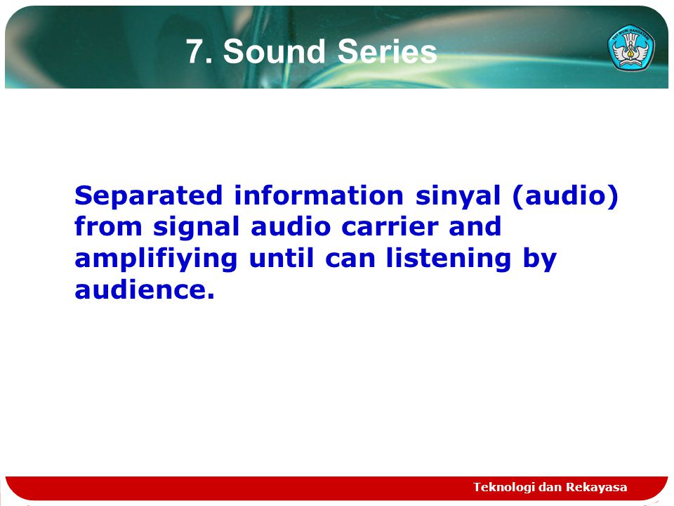 Teknologi dan Rekayasa 7. Sound Series Separated information sinyal (audio) from signal audio carrier and amplifiying until can listening by audience.