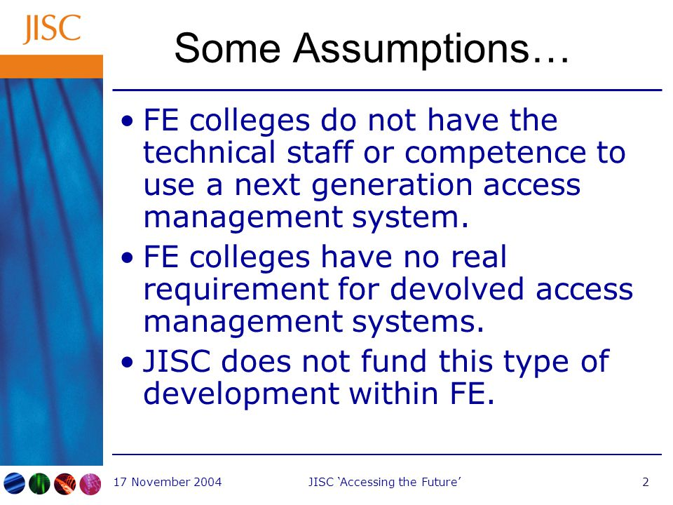 17 November 2004JISC 'Accessing the Future'2 Some Assumptions… FE colleges do not have the technical staff or competence to use a next generation access management system.