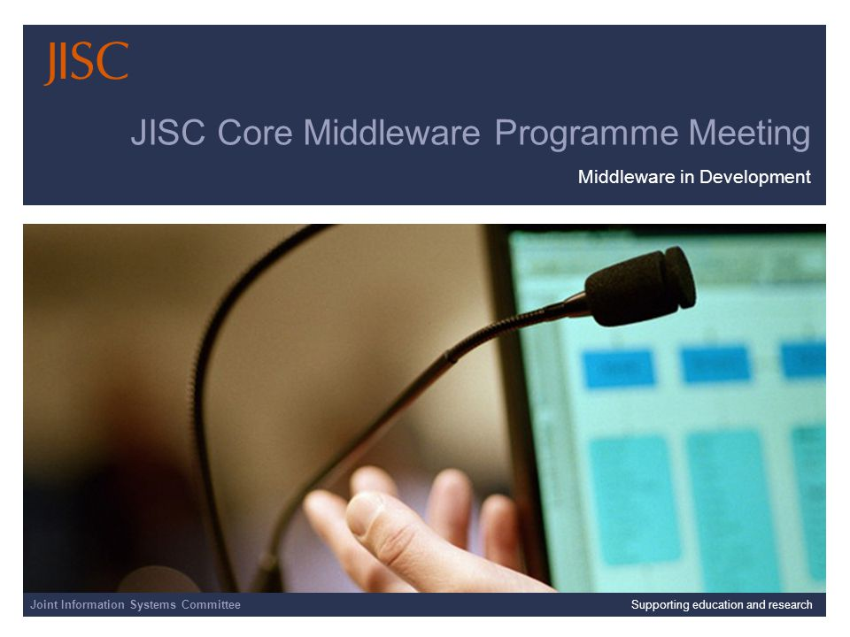 Joint Information Systems Committee 25/08/2014 | slide 1 JISC Core Middleware Programme Meeting Middleware in Development Joint Information Systems CommitteeSupporting education and research