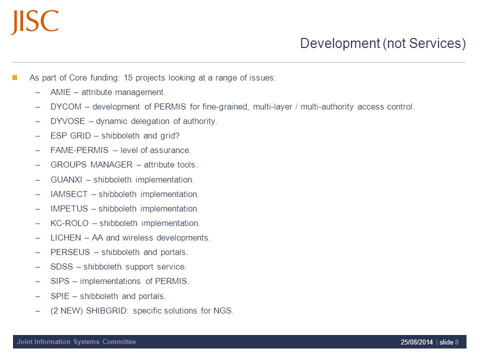 Joint Information Systems Committee 25/08/2014 | slide 8 Development (not Services) As part of Core funding: 15 projects looking at a range of issues: –AMIE – attribute management.
