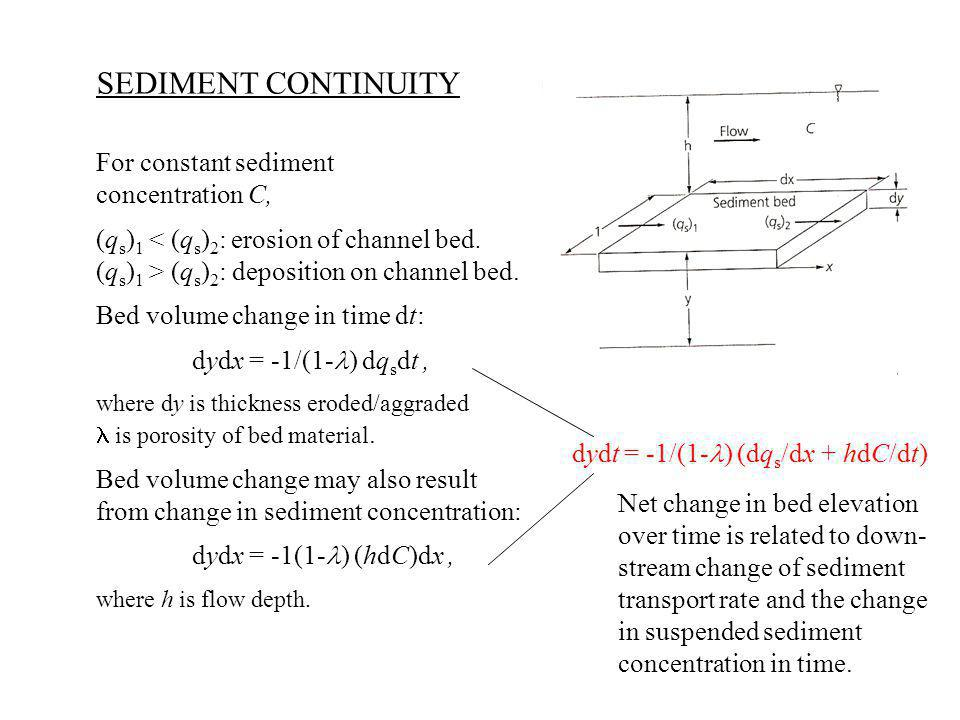 SEDIMENT CONTINUITY For constant sediment concentration C, (q s ) 1 < (q s ) 2 : erosion of channel bed.