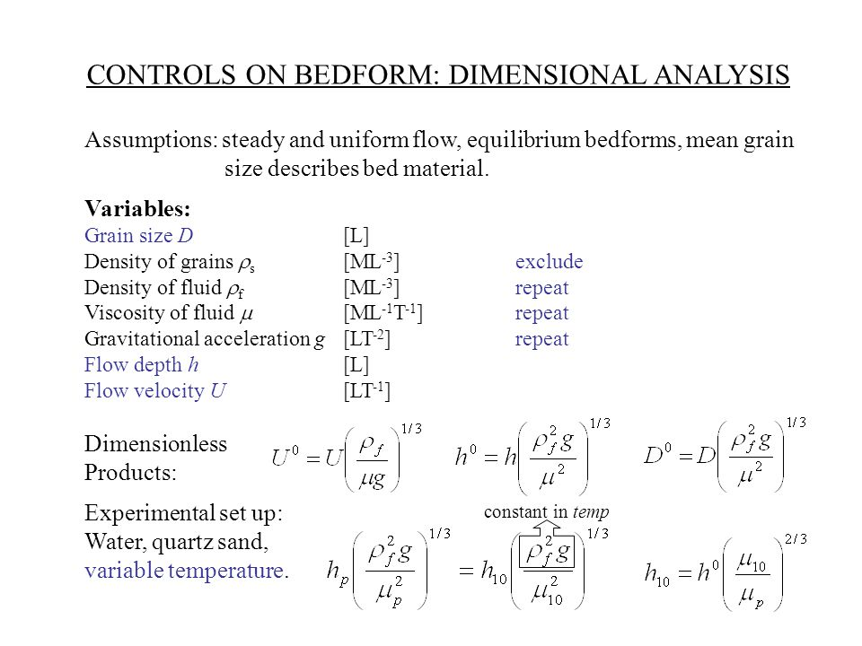CONTROLS ON BEDFORM: DIMENSIONAL ANALYSIS Assumptions: steady and uniform flow, equilibrium bedforms, mean grain size describes bed material.