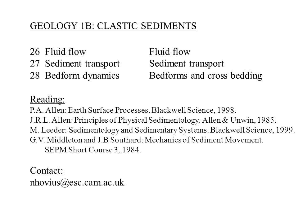 GEOLOGY 1B: CLASTIC SEDIMENTS 26Fluid flowFluid flow 27Sediment transportSediment transport 28Bedform dynamicsBedforms and cross bedding Reading: P.A.