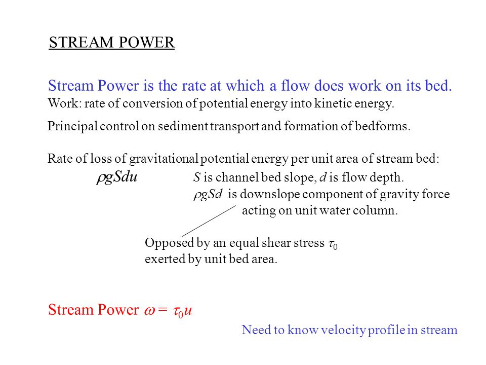 STREAM POWER Stream Power is the rate at which a flow does work on its bed. Work: rate of conversion of potential energy into kinetic energy. Principa