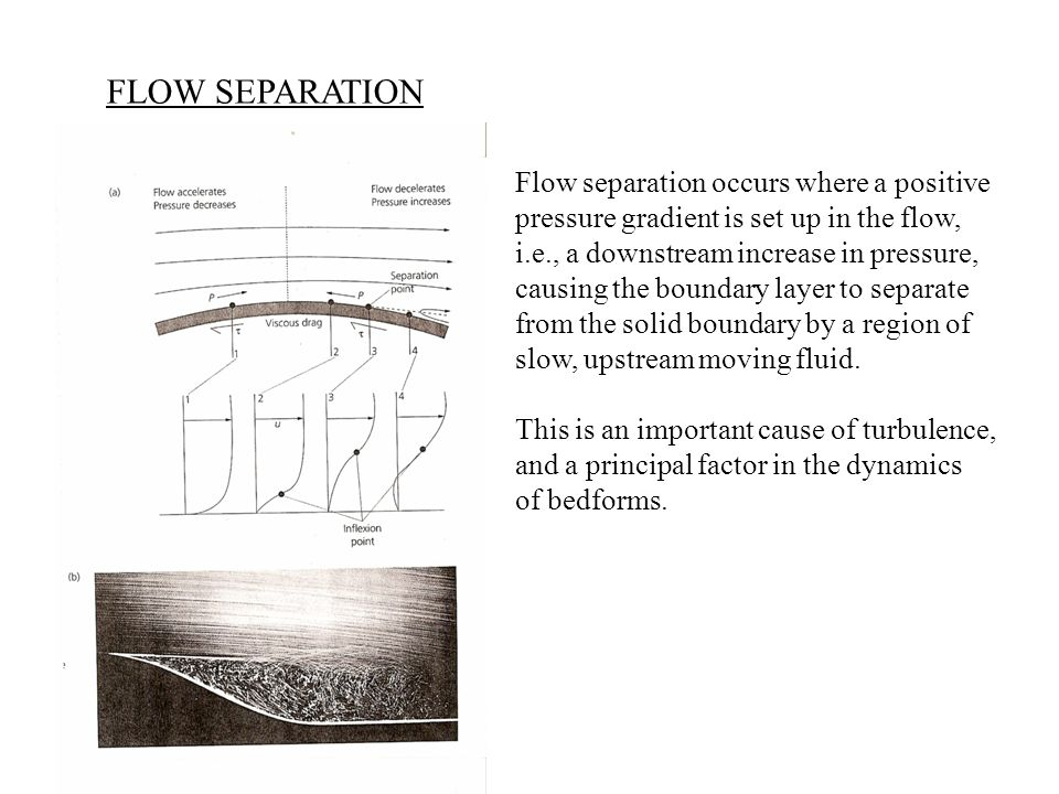 FLOW SEPARATION Flow separation occurs where a positive pressure gradient is set up in the flow, i.e., a downstream increase in pressure, causing the