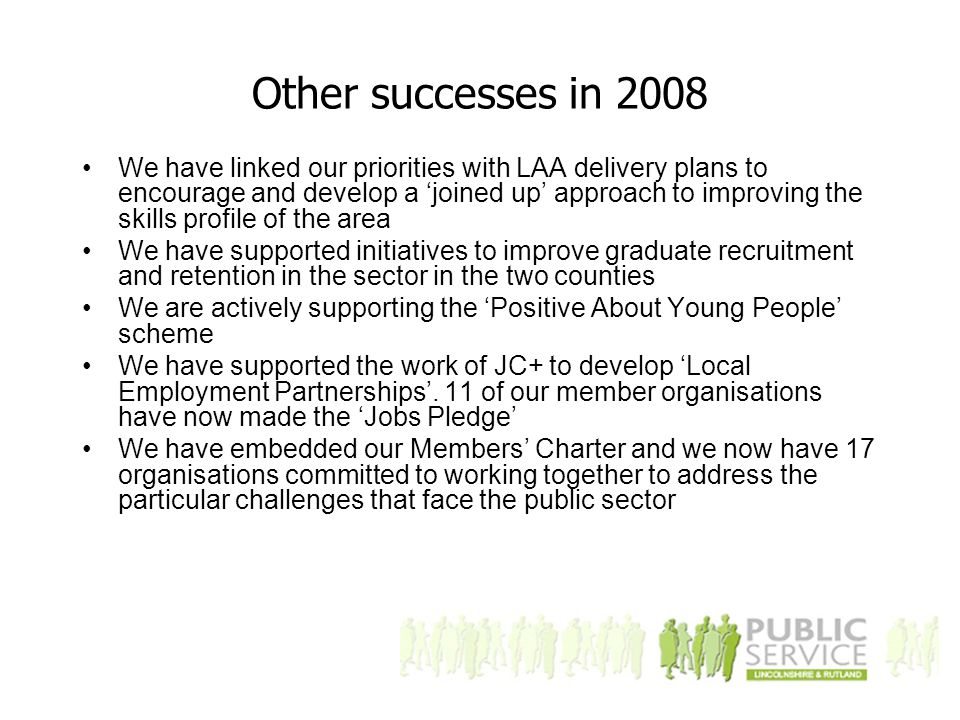 Other successes in 2008 We have linked our priorities with LAA delivery plans to encourage and develop a 'joined up' approach to improving the skills profile of the area We have supported initiatives to improve graduate recruitment and retention in the sector in the two counties We are actively supporting the 'Positive About Young People' scheme We have supported the work of JC+ to develop 'Local Employment Partnerships'.