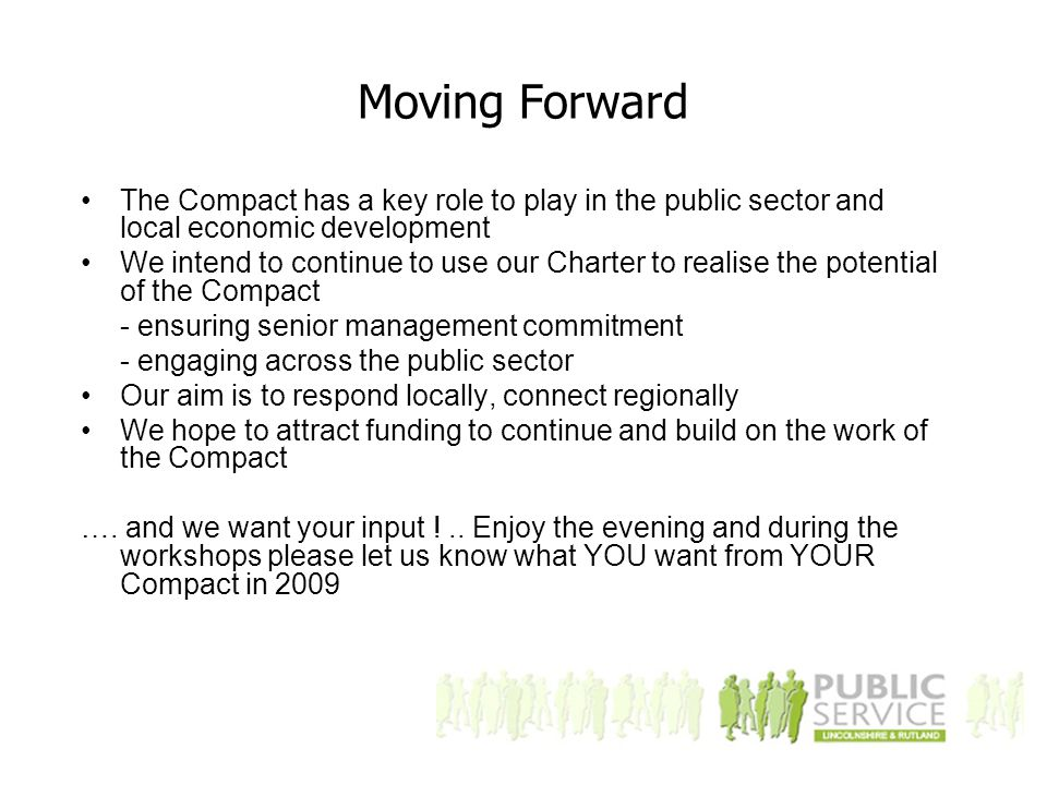 Moving Forward The Compact has a key role to play in the public sector and local economic development We intend to continue to use our Charter to realise the potential of the Compact - ensuring senior management commitment - engaging across the public sector Our aim is to respond locally, connect regionally We hope to attract funding to continue and build on the work of the Compact ….