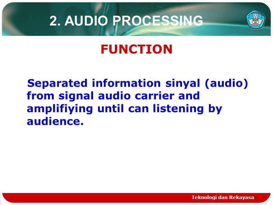 Teknologi dan Rekayasa 2. AUDIO PROCESSING FUNCTION Separated information sinyal (audio) from signal audio carrier and amplifiying until can listening