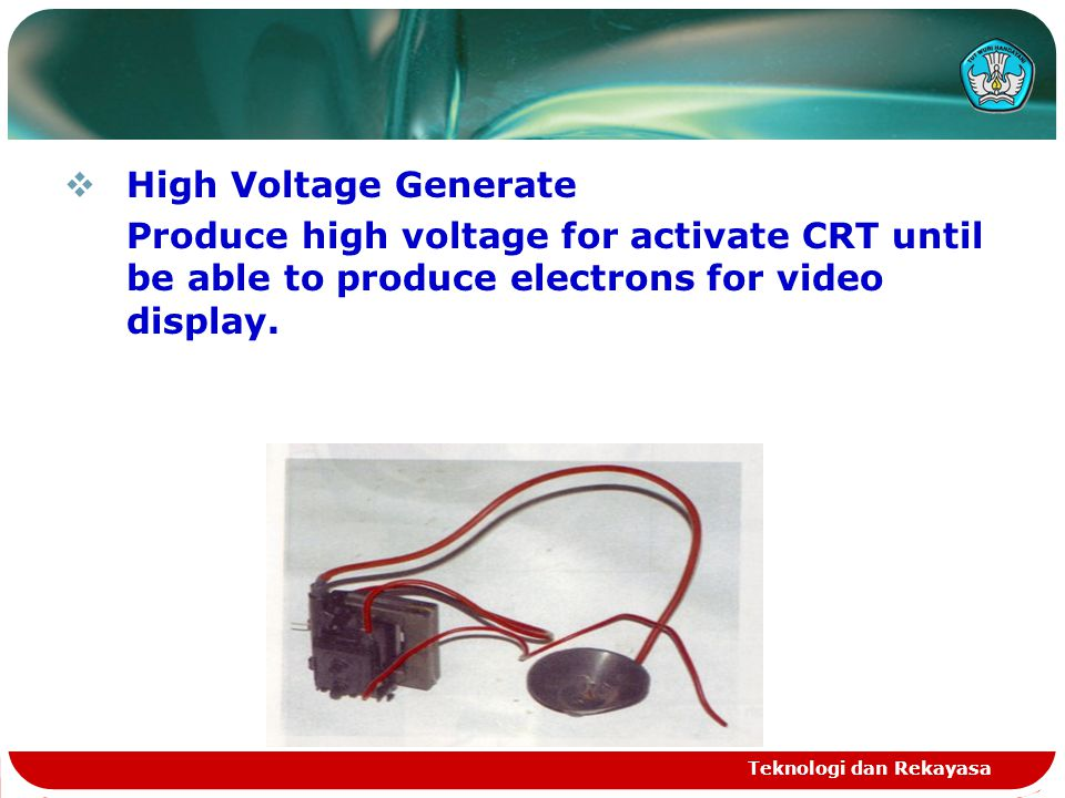Teknologi dan Rekayasa  High Voltage Generate Produce high voltage for activate CRT until be able to produce electrons for video display.