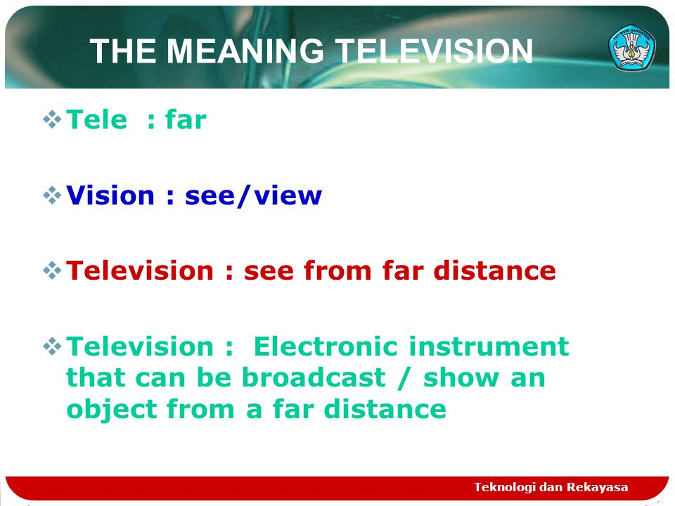 Teknologi dan Rekayasa THE MEANING TELEVISION  Tele : far  Vision : see/view  Television : see from far distance  Television : Electronic instrument that can be broadcast / show an object from a far distance