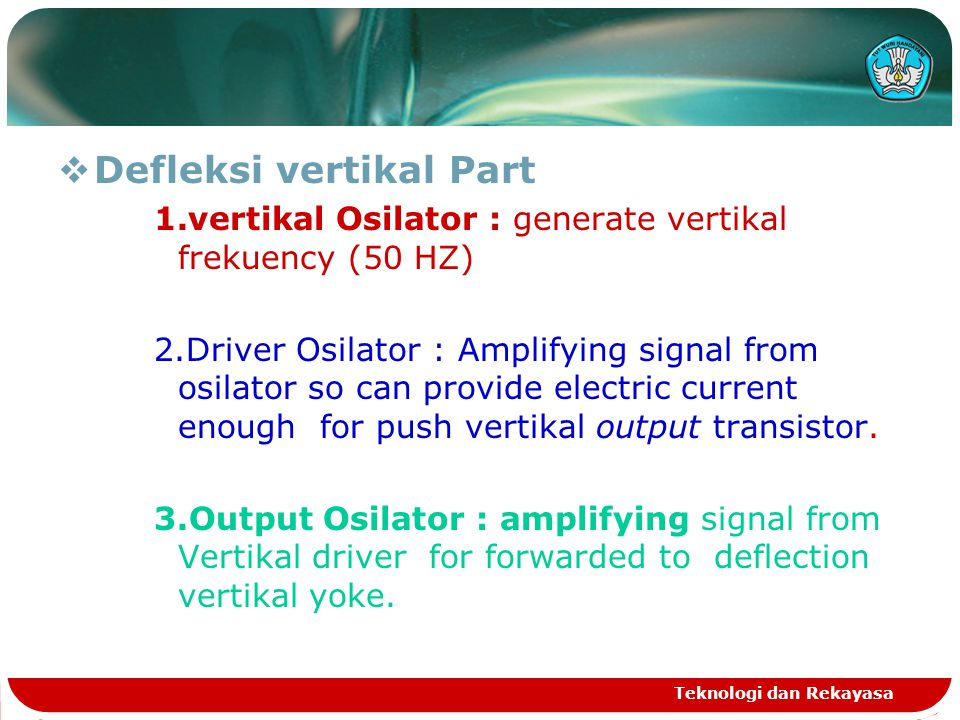 Teknologi dan Rekayasa  Defleksi vertikal Part 1.vertikal Osilator : generate vertikal frekuency (50 HZ) 2.Driver Osilator : Amplifying signal from osilator so can provide electric current enough for push vertikal output transistor.