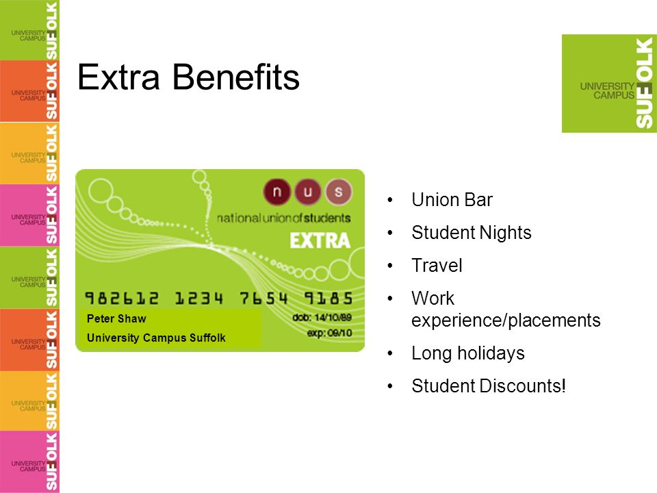 Extra Benefits Union Bar Student Nights Travel Work experience/placements Long holidays Student Discounts.