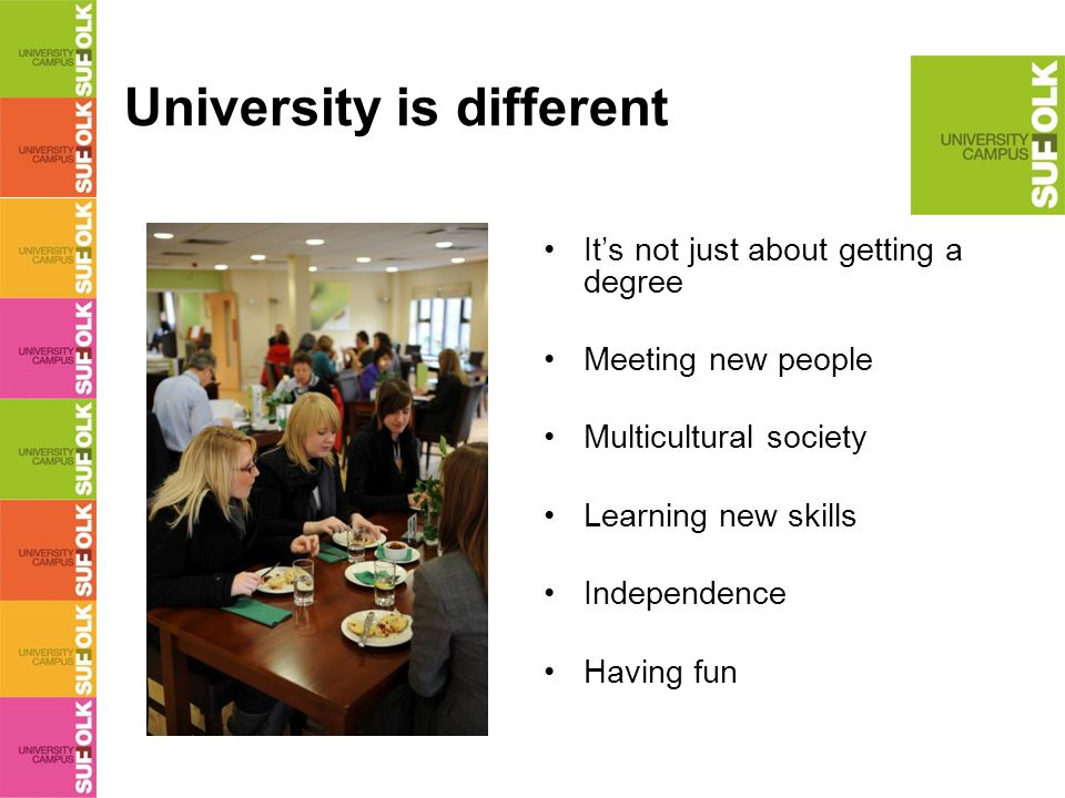 University is different It's not just about getting a degree Meeting new people Multicultural society Learning new skills Independence Having fun