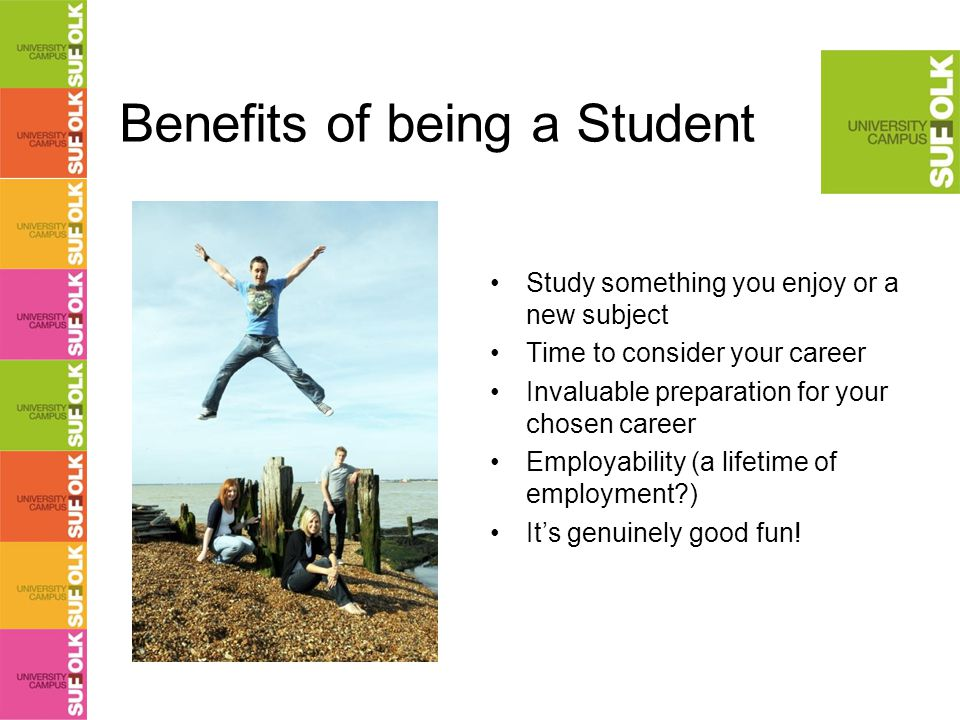 Benefits of being a Student Study something you enjoy or a new subject Time to consider your career Invaluable preparation for your chosen career Employability (a lifetime of employment?) It's genuinely good fun!