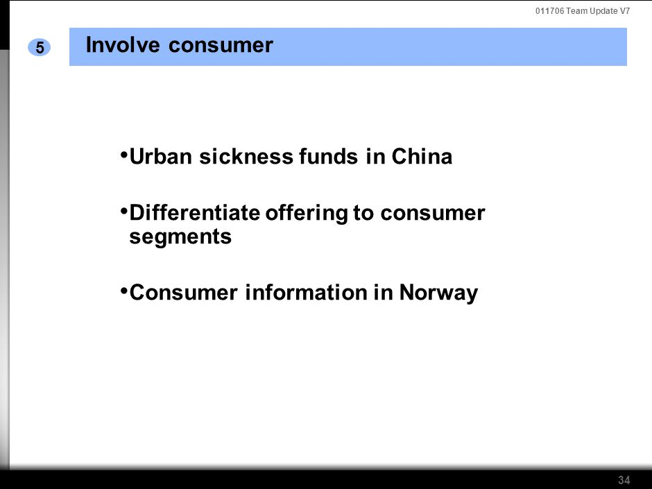 011706 Team Update V7 34 Involve consumer 5 Urban sickness funds in China Differentiate offering to consumer segments Consumer information in Norway
