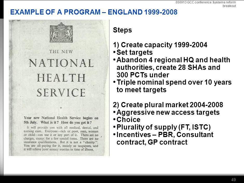 050913 GCC conference Systems reform breakout 49 EXAMPLE OF A PROGRAM – ENGLAND 1999-2008 Steps 1) Create capacity 1999-2004 Set targets Abandon 4 regional HQ and health authorities, create 28 SHAs and 300 PCTs under Triple nominal spend over 10 years to meet targets 2) Create plural market 2004-2008 Aggressive new access targets Choice Plurality of supply (FT, ISTC) Incentives – PBR, Consultant contract, GP contract