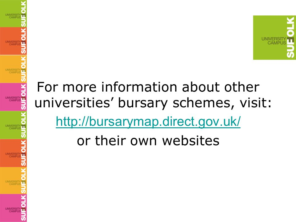 For more information about other universities' bursary schemes, visit: http://bursarymap.direct.gov.uk/ or their own websites