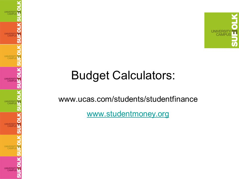 Budget Calculators: www.ucas.com/students/studentfinance www.studentmoney.org