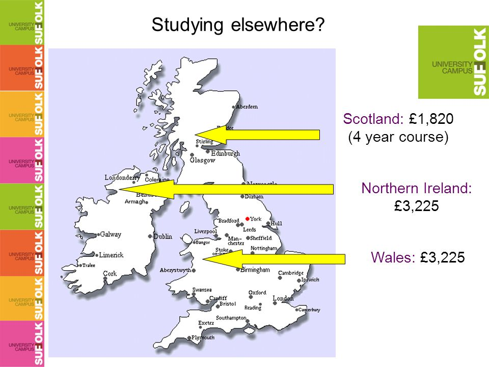 Studying elsewhere Northern Ireland: £3,225 Wales: £3,225 Scotland: £1,820 (4 year course)