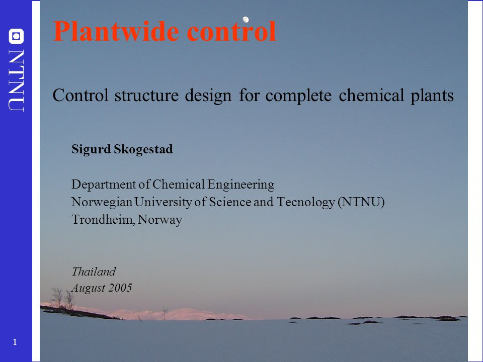 1 Plantwide control Control structure design for complete chemical plants Sigurd Skogestad Department of Chemical Engineering Norwegian University of Science and Tecnology (NTNU) Trondheim, Norway Thailand August 2005