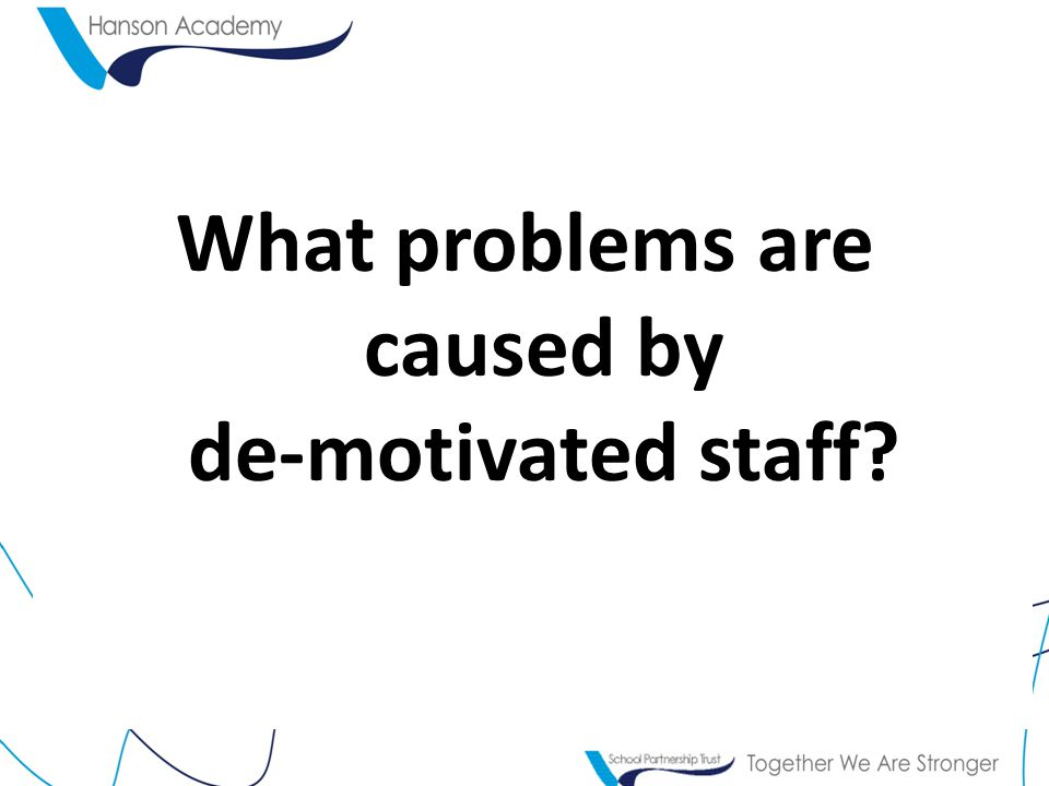 Problems with de-motivated staff Absenteeism Poor productivity Poor labour relations Waste/mistakes = Customer Complaints Poor time-keeping Poor customer service