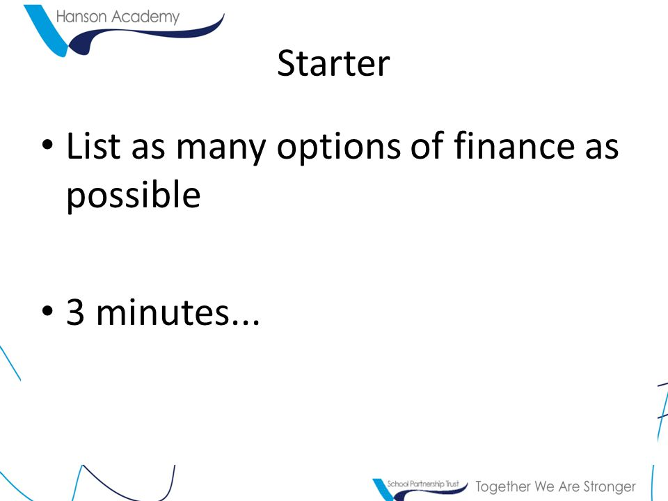 Starter List as many options of finance as possible 3 minutes...