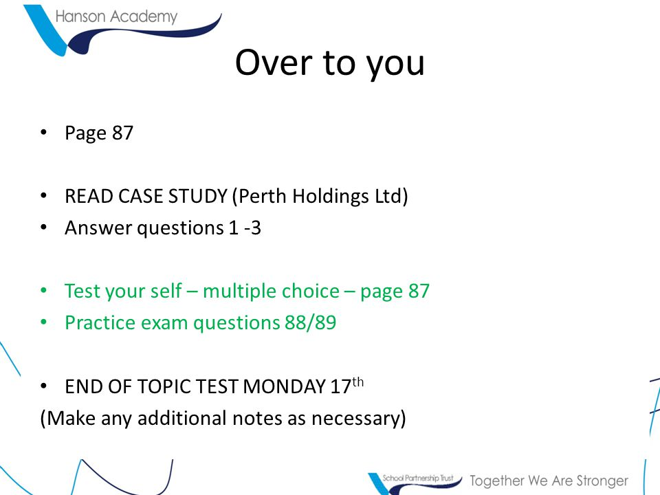 Over to you Page 87 READ CASE STUDY (Perth Holdings Ltd) Answer questions 1 -3 Test your self – multiple choice – page 87 Practice exam questions 88/89 END OF TOPIC TEST MONDAY 17 th (Make any additional notes as necessary)