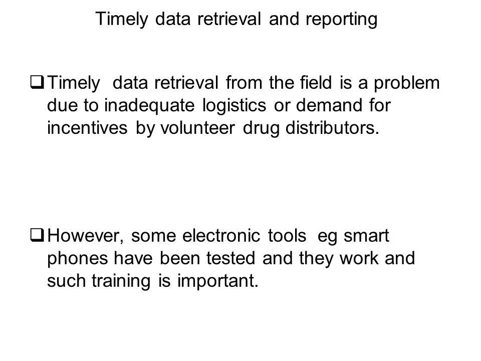 Timely data retrieval and reporting  Timely data retrieval from the field is a problem due to inadequate logistics or demand for incentives by volunteer drug distributors.